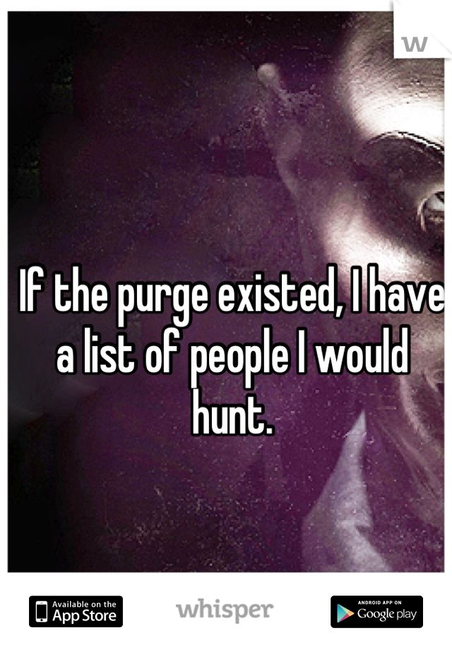 If the purge existed, I have a list of people I would hunt.