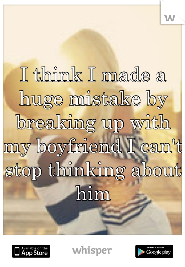 I think I made a huge mistake by breaking up with my boyfriend I can't stop thinking about him