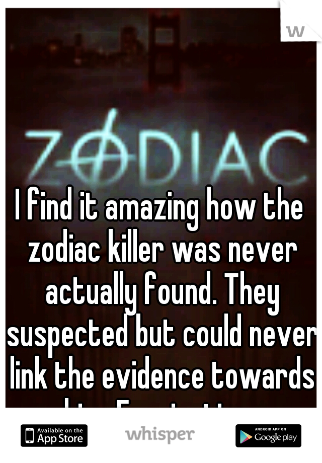 I find it amazing how the zodiac killer was never actually found. They suspected but could never link the evidence towards him. Fascinating.