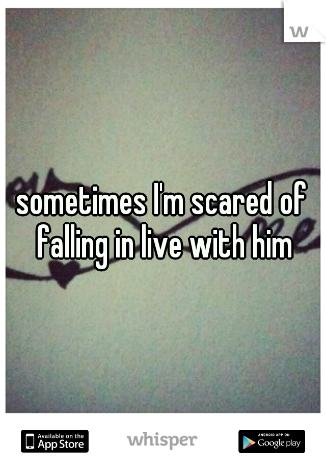 sometimes I'm scared of falling in live with him
