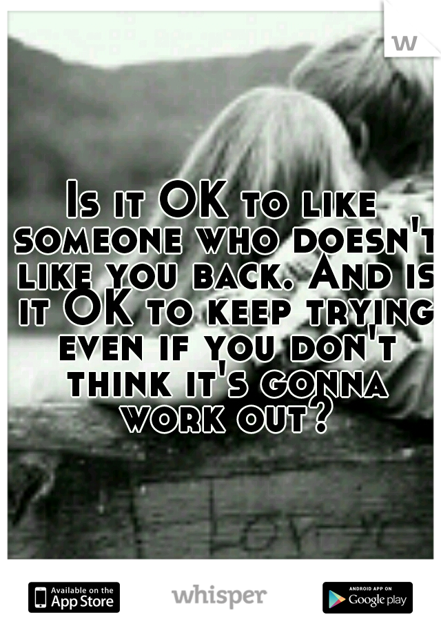 Is it OK to like someone who doesn't like you back. And is it OK to keep trying even if you don't think it's gonna work out?