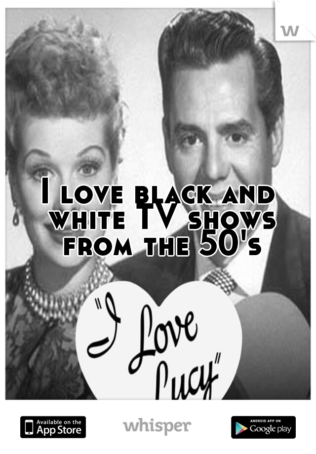 I love black and white TV shows from the 50's