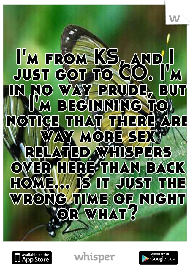 I'm from KS, and I just got to CO. I'm in no way prude, but I'm beginning to notice that there are way more sex related whispers over here than back home... is it just the wrong time of night or what?