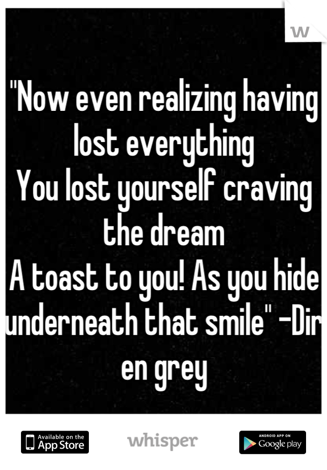 """Now even realizing having lost everything You lost yourself craving the dream A toast to you! As you hide underneath that smile"" -Dir en grey"
