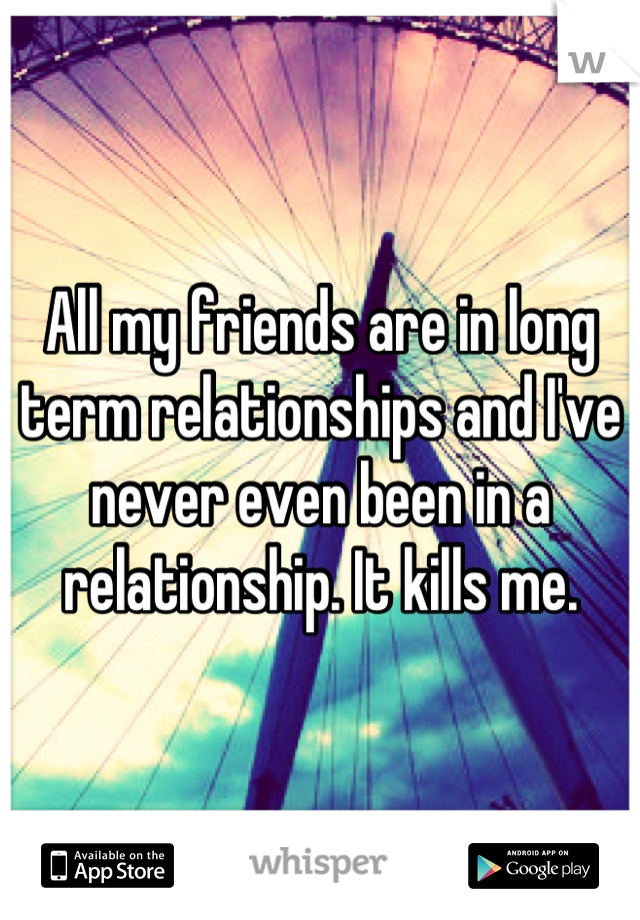 All my friends are in long term relationships and I've never even been in a relationship. It kills me.
