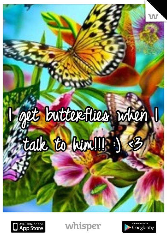 I get butterflies when I talk to him!!! :) <3