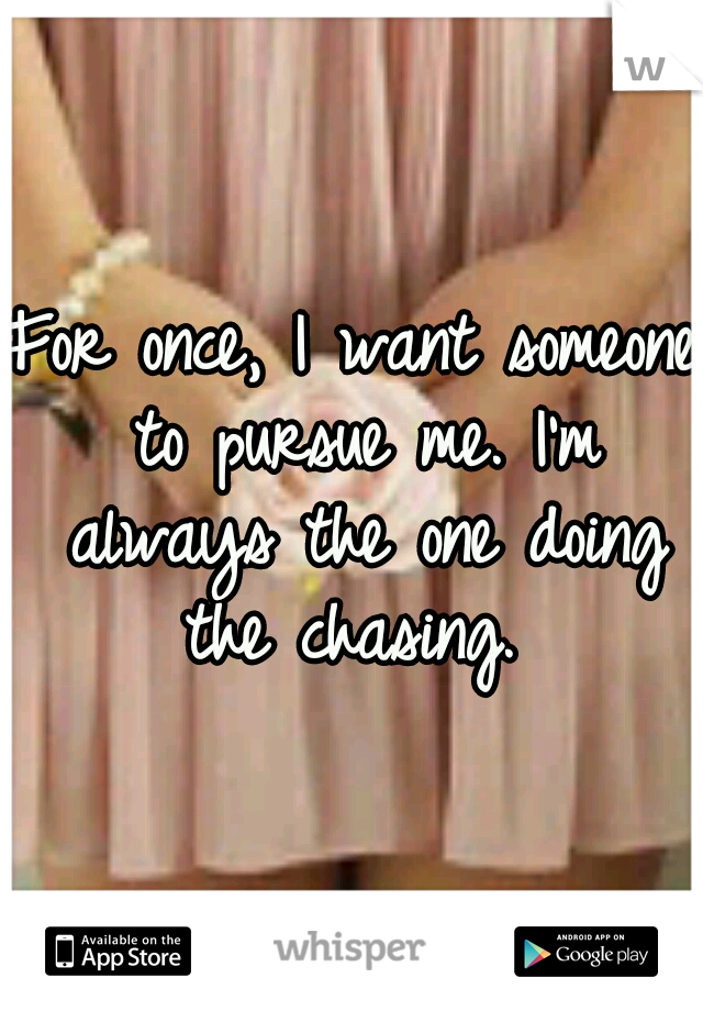 For once, I want someone to pursue me. I'm always the one doing the chasing.