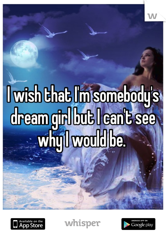 I wish that I'm somebody's dream girl but I can't see why I would be.