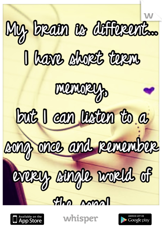 My brain is different... I have short term memory,  but I can listen to a song once and remember every single world of the song!