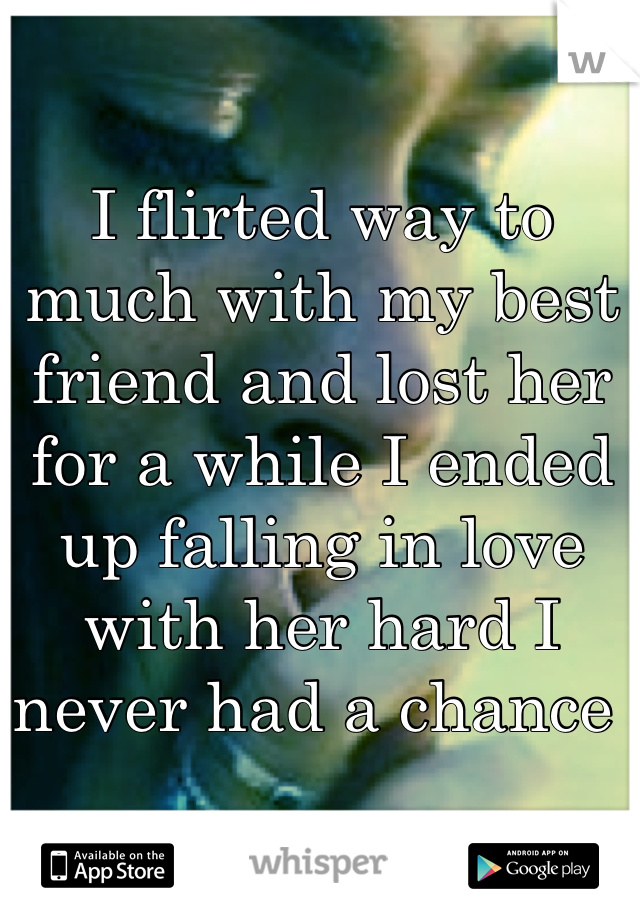 I flirted way to much with my best friend and lost her for a while I ended up falling in love with her hard I never had a chance