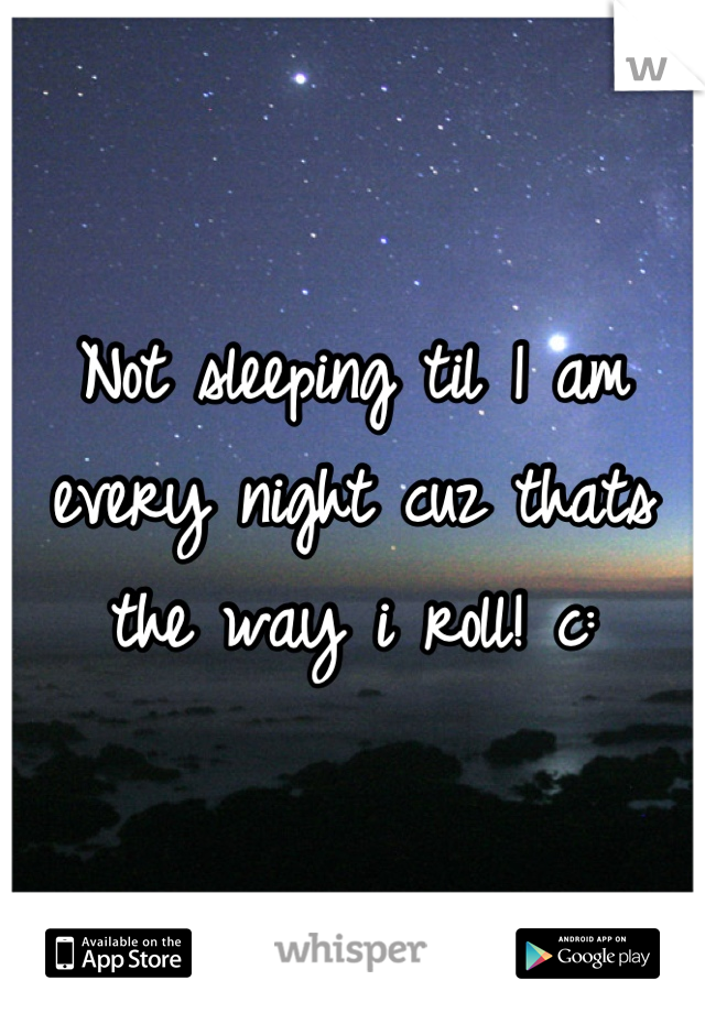 Not sleeping til 1 am every night cuz thats the way i roll! c: