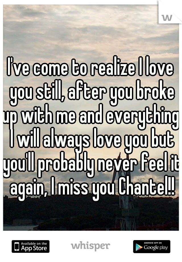 I've come to realize I love you still, after you broke up with me and everything, I will always love you but you'll probably never feel it again, I miss you Chantel!!