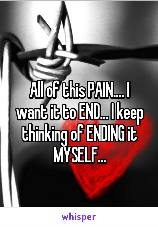 All of this PAIN.... I want it to END... I keep thinking of ENDING it MYSELF...