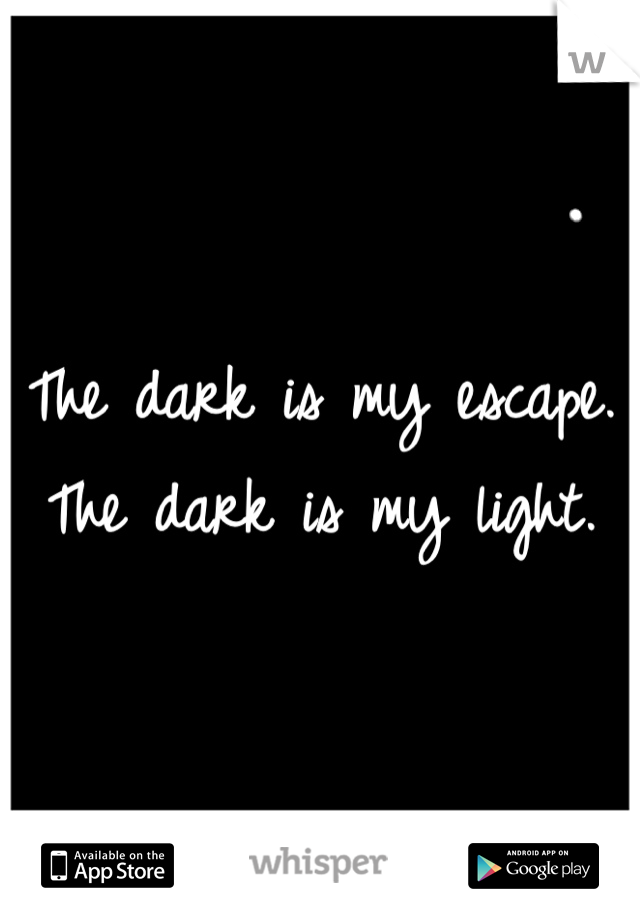 The dark is my escape. The dark is my light.