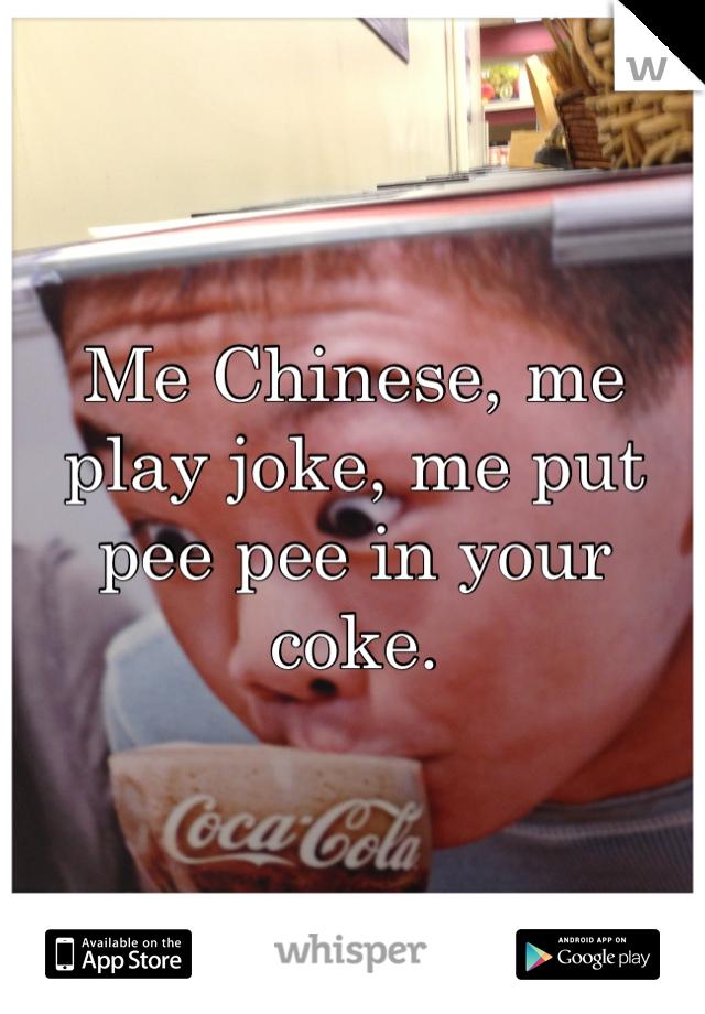Me Chinese, me play joke, me put pee pee in your coke.