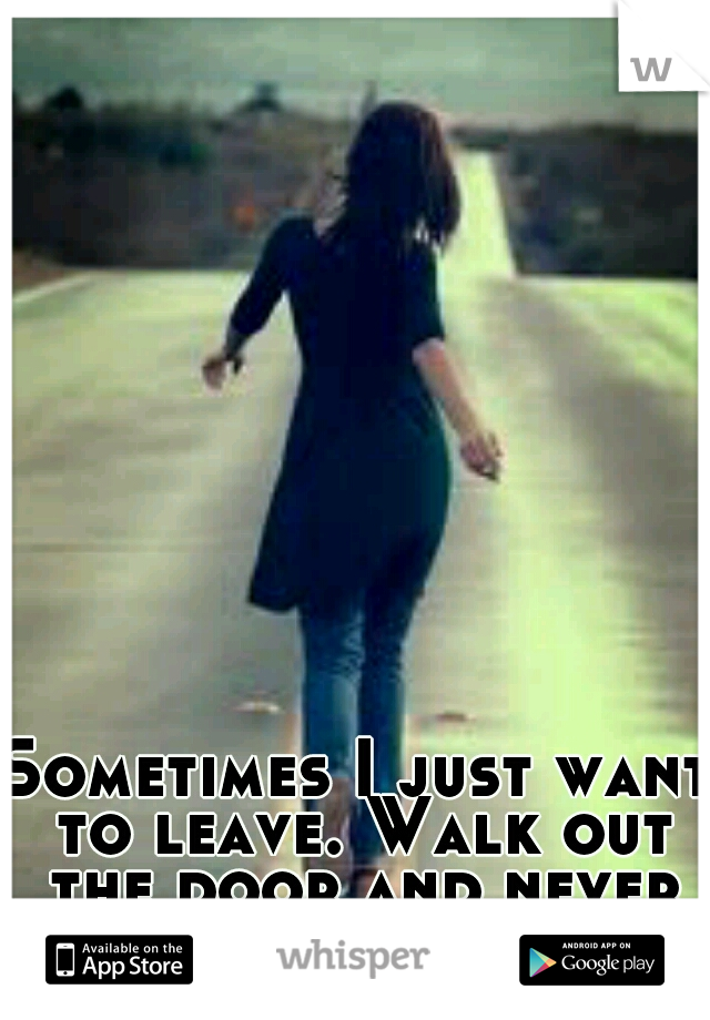 Sometimes I just want to leave. Walk out the door and never look back.