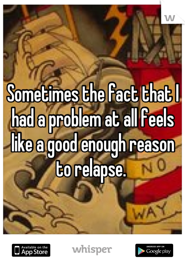 Sometimes the fact that I had a problem at all feels like a good enough reason to relapse.