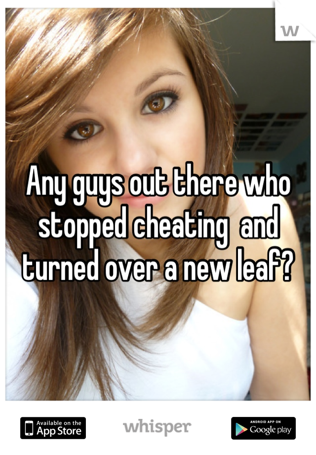 Any guys out there who stopped cheating  and turned over a new leaf?