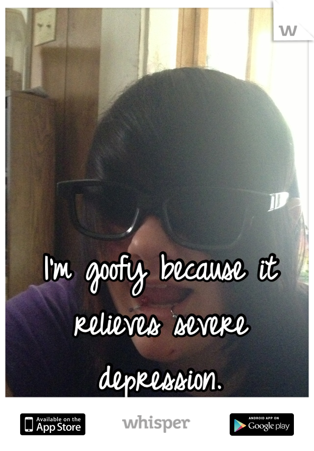 I'm goofy because it relieves severe depression.