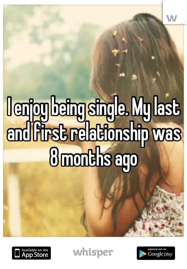 I enjoy being single. My last and first relationship was 8 months ago
