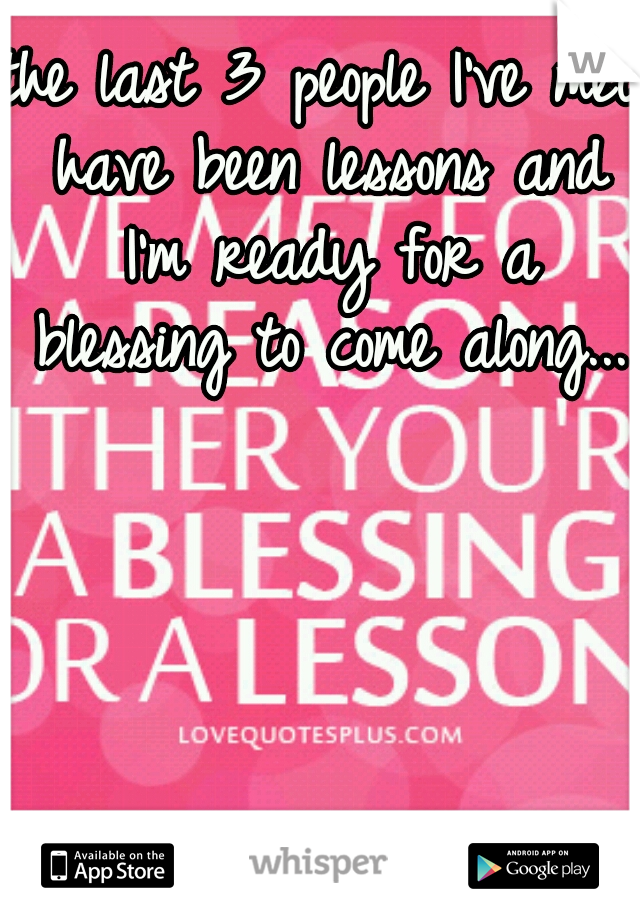 the last 3 people I've met have been lessons and I'm ready for a blessing to come along...