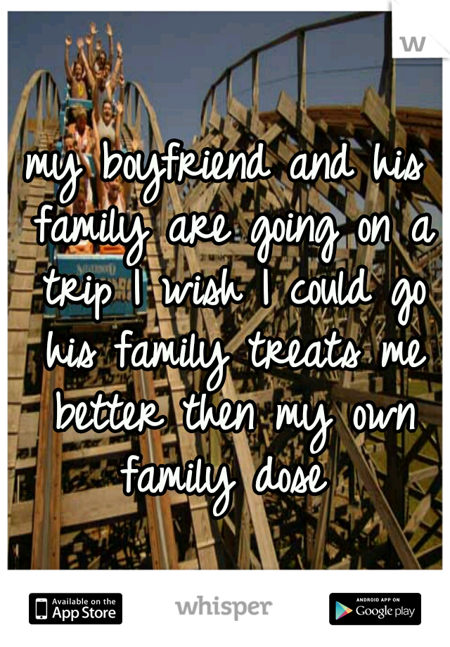 my boyfriend and his family are going on a trip I wish I could go his family treats me better then my own family dose