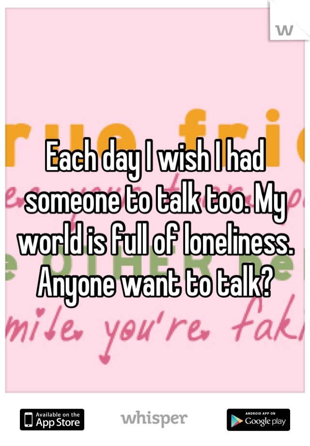 Each day I wish I had someone to talk too. My world is full of loneliness. Anyone want to talk?