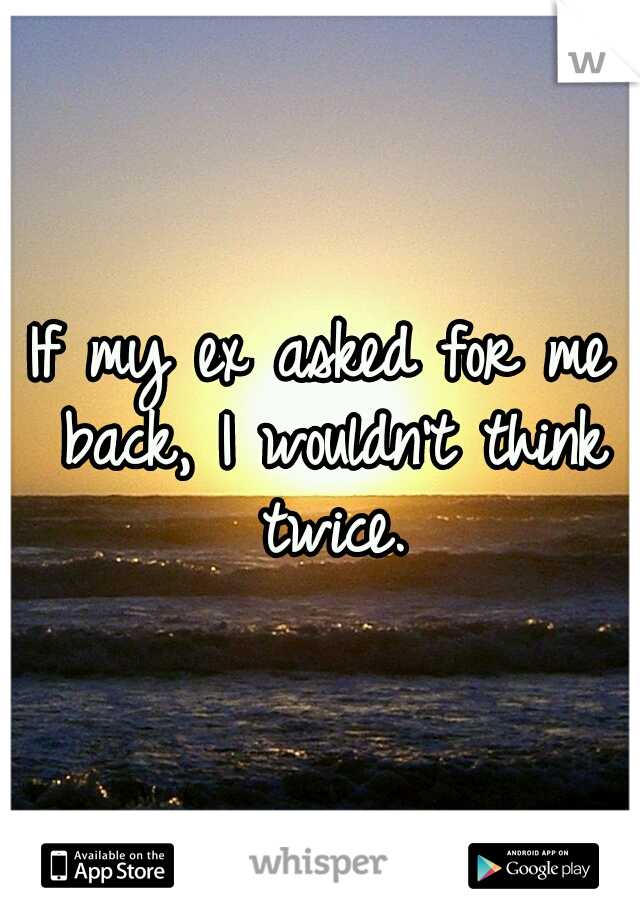 If my ex asked for me back, I wouldn't think twice.