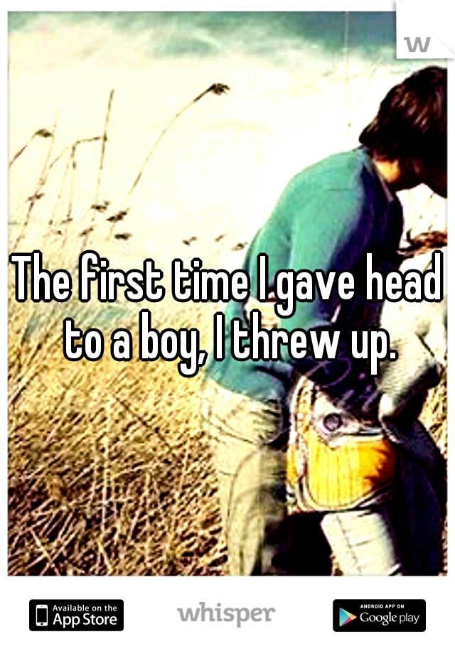 The first time I gave head to a boy, I threw up.