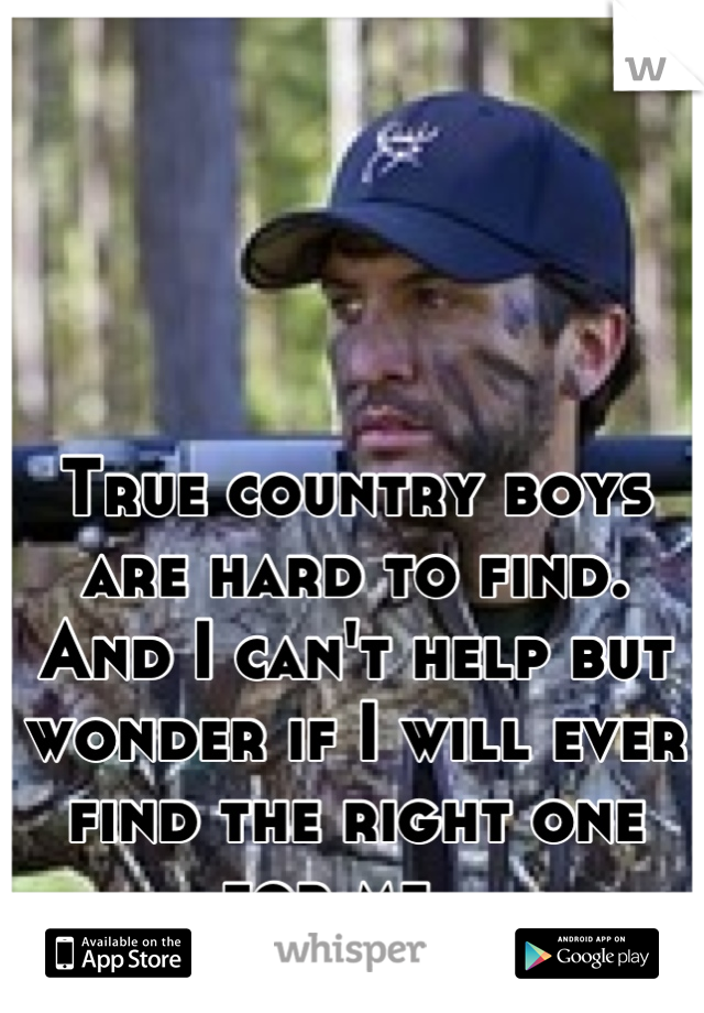 True country boys are hard to find. And I can't help but wonder if I will ever find the right one for me...