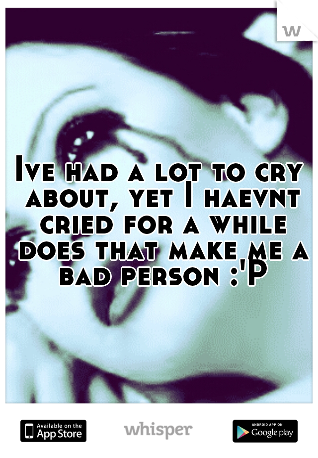 Ive had a lot to cry about, yet I haevnt cried for a while does that make me a bad person :'P