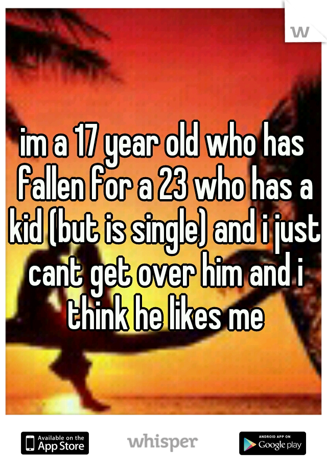 im a 17 year old who has fallen for a 23 who has a kid (but is single) and i just cant get over him and i think he likes me