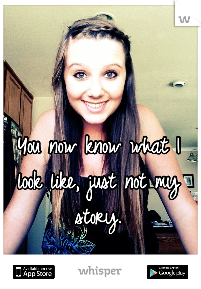You now know what I look like, just not my story.
