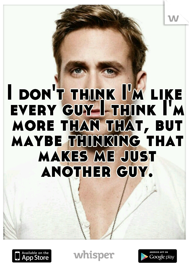 I don't think I'm like every guy I think I'm more than that, but maybe thinking that makes me just another guy.
