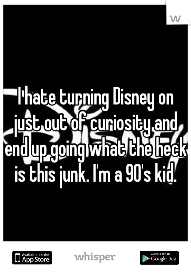 I hate turning Disney on just out of curiosity and end up going what the heck is this junk. I'm a 90's kid.