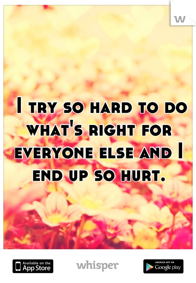 I try so hard to do what's right for everyone else and I end up so hurt.