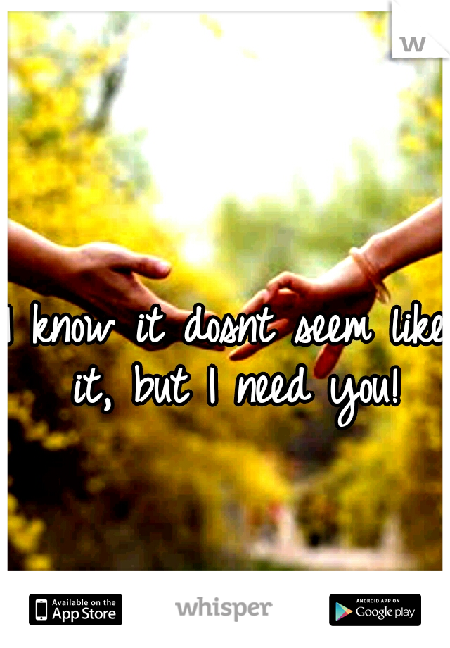 I know it dosnt seem like it, but I need you!