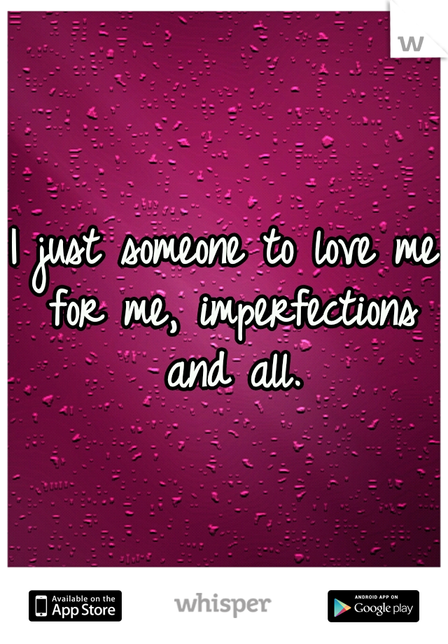 I just someone to love me for me, imperfections and all.