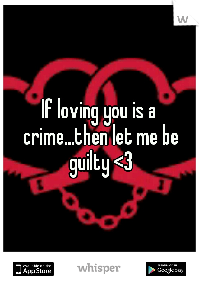 If loving you is a crime...then let me be guilty <3