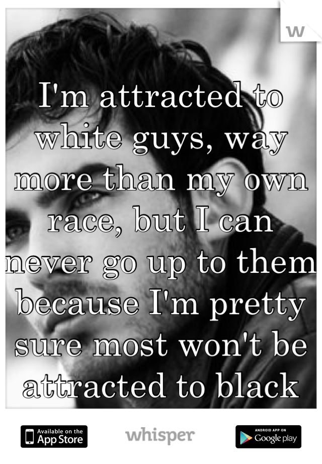 I'm attracted to white guys, way more than my own race, but I can never go up to them because I'm pretty sure most won't be attracted to black girls.