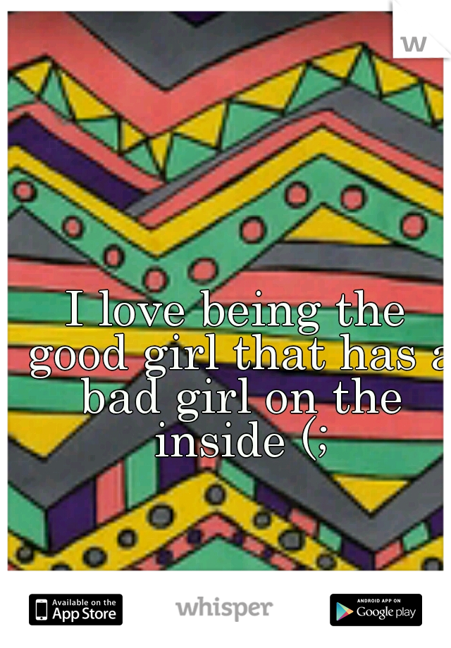 I love being the good girl that has a bad girl on the inside (;