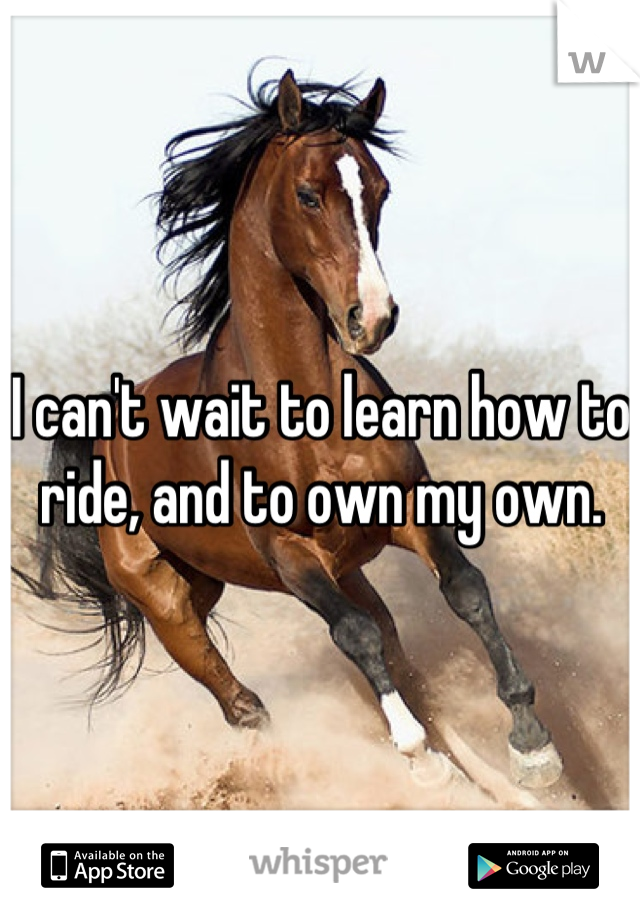 I can't wait to learn how to ride, and to own my own.