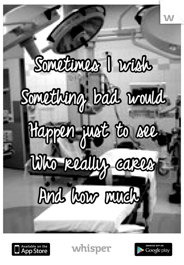 Sometimes I wish  Something bad would  Happen just to see Who really cares  And how much