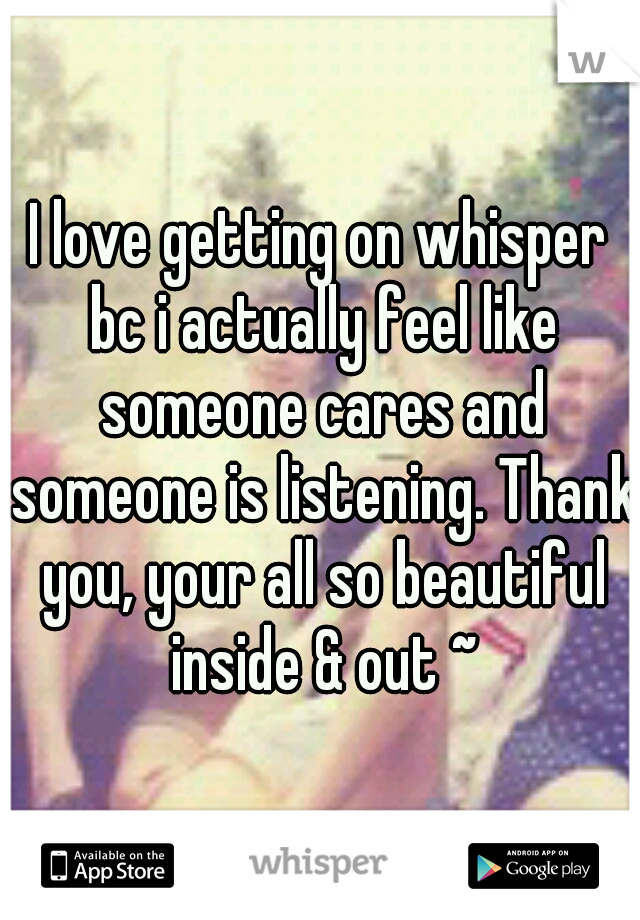 I love getting on whisper bc i actually feel like someone cares and someone is listening. Thank you, your all so beautiful inside & out ~