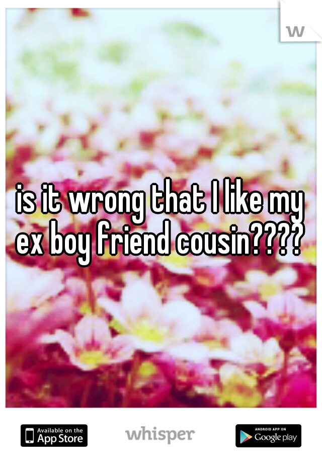 is it wrong that I like my ex boy friend cousin????