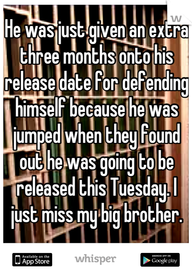 He was just given an extra three months onto his release date for defending himself because he was jumped when they found out he was going to be released this Tuesday. I just miss my big brother.