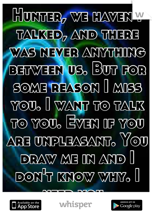 Hunter, we haven't talked, and there was never anything between us. But for some reason I miss you. I want to talk to you. Even if you are unpleasant. You draw me in and I don't know why. I need you.