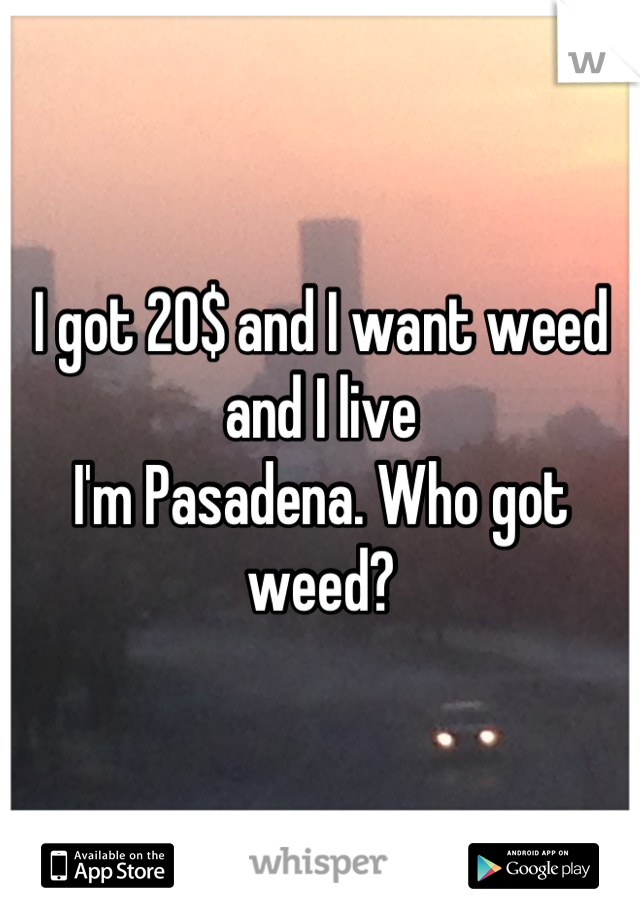 I got 20$ and I want weed and I live  I'm Pasadena. Who got weed?