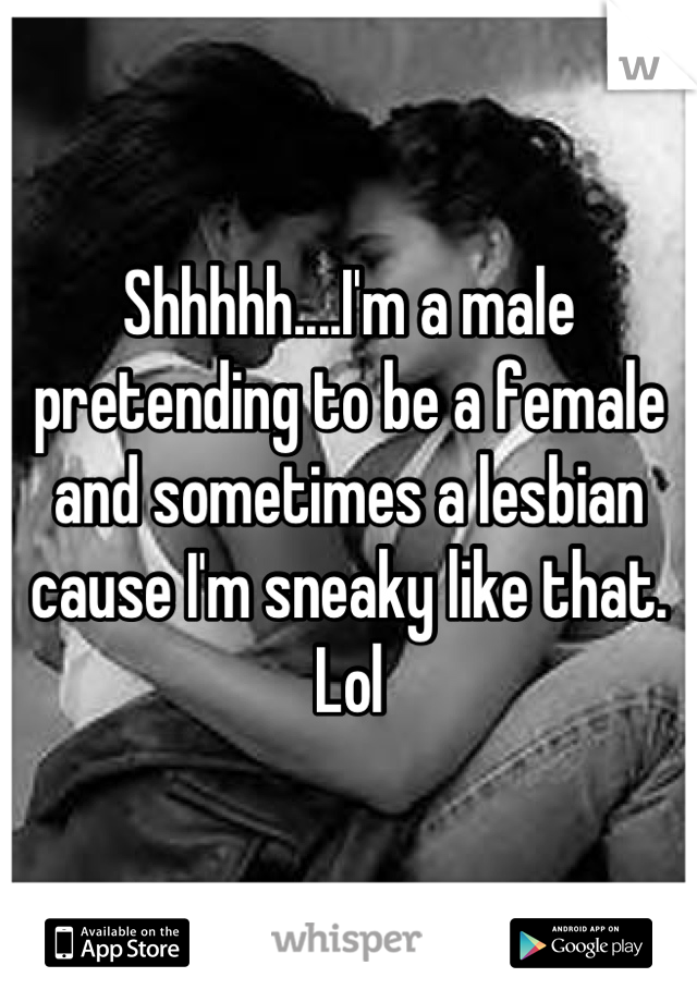Shhhhh....I'm a male pretending to be a female and sometimes a lesbian cause I'm sneaky like that. Lol