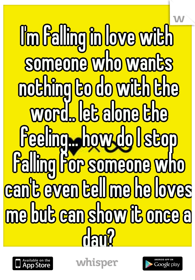 I'm falling in love with someone who wants nothing to do with the word.. let alone the feeling... how do I stop falling for someone who can't even tell me he loves me but can show it once a day?